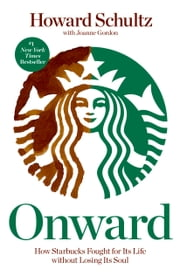 Onward - How Starbucks Fought for Its Life without Losing Its Soul ebook by Howard Schultz, Joanne Gordon