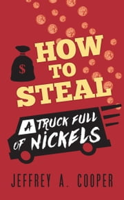 How To Steal a Truck Full of Nickels ebook by Jeffrey A. Cooper