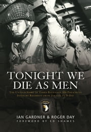 Tonight We Die As Men PB - The Untold Story of Third Batallion 506 Parachute Infantry Regiment from Toccoa to D-Day ebook by Ian Gardner,Roger Day