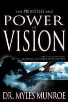 Principles And Power Of Vision - Keys to Achieving Personal and Corporate Destiny ebook by Dr. Myles Monroe