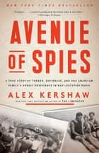 Avenue of Spies - A True Story of Terror, Espionage, and One American Family's Heroic Resistance in Nazi-Occupied Paris ebook by Alex Kershaw