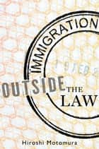 Immigration Outside the Law ebook by Hiroshi Motomura