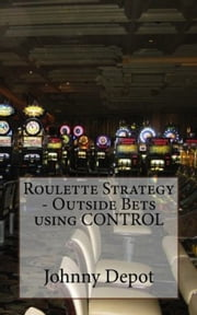 Roulette Strategy: Outside Bets using CONTROL ebook by Johnny Depot