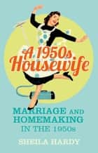 A 1950s Housewife - Marriage and Homemaking in the 1950s ebook by Sheila Hardy