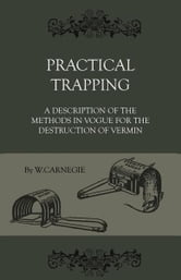 Practical Trapping - A Description Of The Methods In Vogue For The Destruction Of Vermin ebook by W. Carnegie