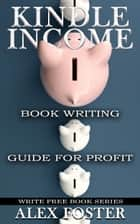 Kindle Income: Book Writing Guide for Profit. Write Free Book Series ebook by Alex Foster