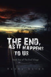 The End, as It Happens to Us - Book Two of The End Trilogy ebook by Randy Dolph