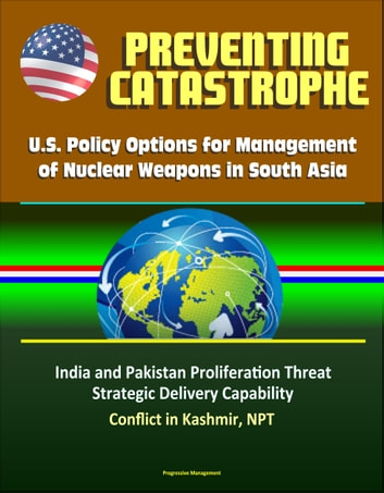Preventing Catastrophe: U.S. Policy Options for Management of Nuclear Weapons in South Asia - India and Pakistan Proliferation Threat, Strategic Delivery Capability, Conflict in Kashmir, NPT ebook by Progressive Management