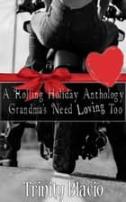 A Rolling Holiday Anthology - Grandmas Need Loving Too, #9 ebook by Trinity Blacio