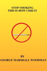 Stop Smoking: This is How I Did It ebook by George Marshall Woodman