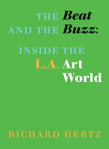 The Beat and the Buzz: Inside the L.A. Art World ebook by Richard Hertz