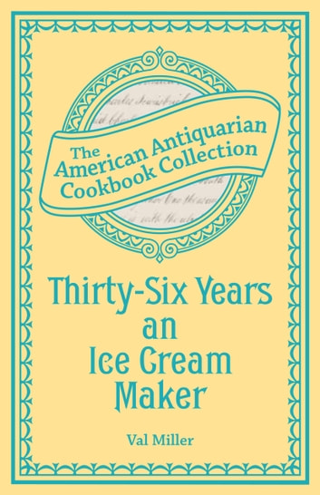 Thirty-Six Years an Ice Cream Maker - Receipts and Pointers ebook by Val Miller
