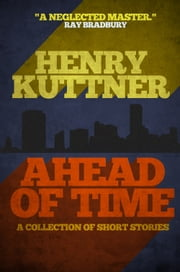 Ahead of Time - A Collection of Short Stories ebook by Henry Kuttner
