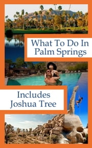 What To Do In Palms Springs / Joshua Tree ebook by Richard Hauser