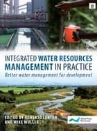 Integrated Water Resources Management in Practice - Better Water Management for Development ebook by Roberto Lenton, Mike Muller