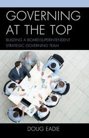 Governing at the Top - Building a Board-Superintendent Strategic Governing Team ebook by Doug Eadie
