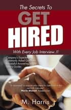 The Secrets to Get Hired - with Every Job Interview..!! ebook by M. Harris