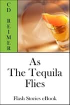 As The Tequila Flies (Flash Stories) ebook by C.D. Reimer