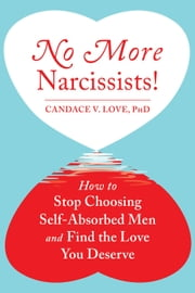 No More Narcissists! - How to Stop Choosing Self-Absorbed Men and Find the Love You Deserve ebook by Candace V. Love, PhD