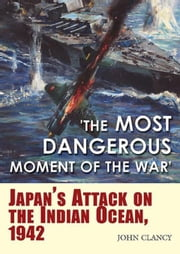 """The Most Dangerous Moment of the War"": Japan's Attack on the Indian Ocean, 1942 ebook by Clancy, John"