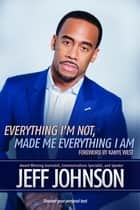 Everything I'm Not Made Me Everything I Am - Discovering Your Personal Best ebook by Johnson, Jeff