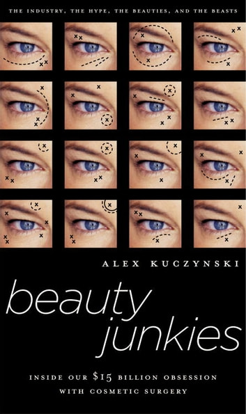 Beauty Junkies - Inside Our $15 Billion Obsession With Cosmetic Surgery ebook by Alex Kuczynski