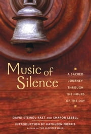 Music of Silence - A Sacred Journey Through the Hours of the Day ebook by Ph.D. Brother David Steindl-Rast,Sharon Lebell,Kathleen Norris