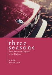 Three Seasons - Three Stories of England in the Eighties ebook by Mike Robbins