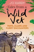 Tales from a Wild Vet: Paws, claws and furry encounters ebook by Jo Hardy, Caro Handley