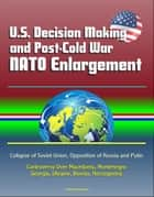 U.S. Decision Making and Post-Cold War NATO Enlargement: Collapse of Soviet Union, Opposition of Russia and Putin, Controversy Over Macedonia, Montenegro, Georgia, Ukraine, Bosnia, Herzegovina ebook by Progressive Management