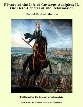 History of the Life of Gustavus Adolphus II.: The Hero-General of the Reformation ebook by Harriet Earhart Monroe