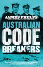 Australian Code Breakers - Our top-secret war with the Kaiser's Reich ebook by James Phelps