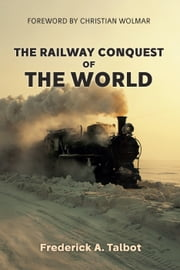 The Railway Conquest of the World ebook by Frederick A. Talbot,Christian Wolmar