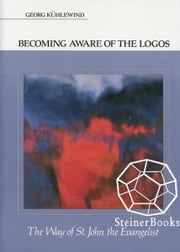 Becoming Aware of the Logos: The Way of St. John the Evangelist ebook by Georg Kuhlewind