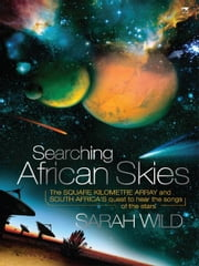Searching African Skies - The Square Kilometre Array and South Africa's Quest to Hear the Songs of the Stars ebook by Sarah Wild