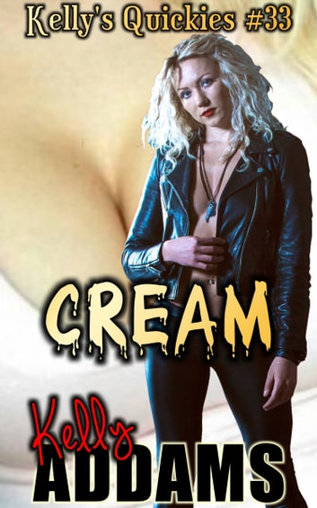 Cream: Kelly's Quickies #33 ebook by Kelly Addams