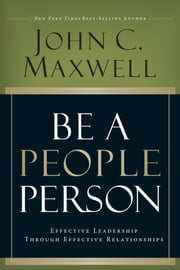 Be A People Person - Effective Leadership Through Effective Relationships ebook by John C. Maxwell