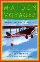 Maiden Voyages - Writings of Women Travelers ebook by Mary Morris