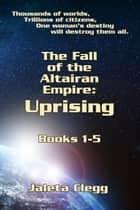 Fall of the Altairan Empire: Uprising - Books 1-5 of The Fall of the Altairan Empire Series ebook by Jaleta Clegg