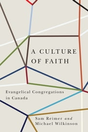 A Culture of Faith - Evangelical Congregations in Canada ebook by Sam Reimer,Michael Wilkinson