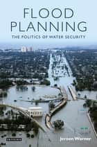Flood Planning - The Politics of Water Security ebook by Jeroen Warner