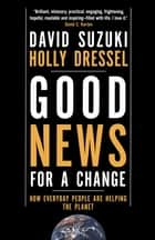 Good News for a Change - How Everyday People are Helping the Planet ebook by David Suzuki, Holly Dressel