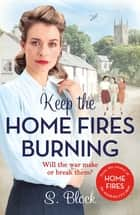 Keep the Home Fires Burning - A heart-warming wartime saga ebook by S. Block