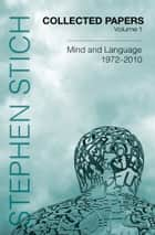 Collected Papers, Volume 1 - Mind and Language, 1972-2010 ebook by Stephen Stich