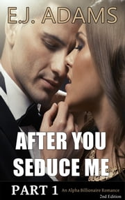 After You Seduce Me Part 1 - An Alpha Billionaire Romance - 2nd Edition ebook by E.J. Adams
