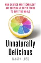 Unnaturally Delicious - How Science and Technology are Serving Up Super Foods to Save the World ebook by Jayson Lusk
