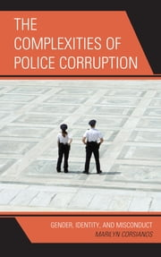 The Complexities of Police Corruption - Gender, Identity, and Misconduct ebook by Marilyn Corsianos