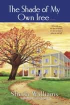The Shade of My Own Tree - A Novel ebook by Sheila Williams