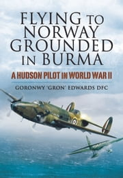 Flying to Norway, Grounded in Burma - A Hudson Pilot in World War II ebook by Goronwy 'Gron'   Edwards DFC