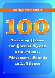 100 Learning Games for Special Needs with Music, Movement, Sounds and...Silence ebook by Johanne Hanko